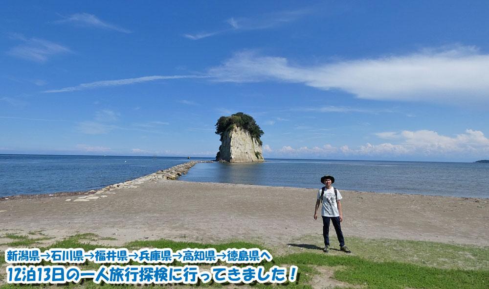 新潟県→石川県→福井県→兵庫県→高知県→徳島県へ12泊13日の一人旅行探検に行ってきました!